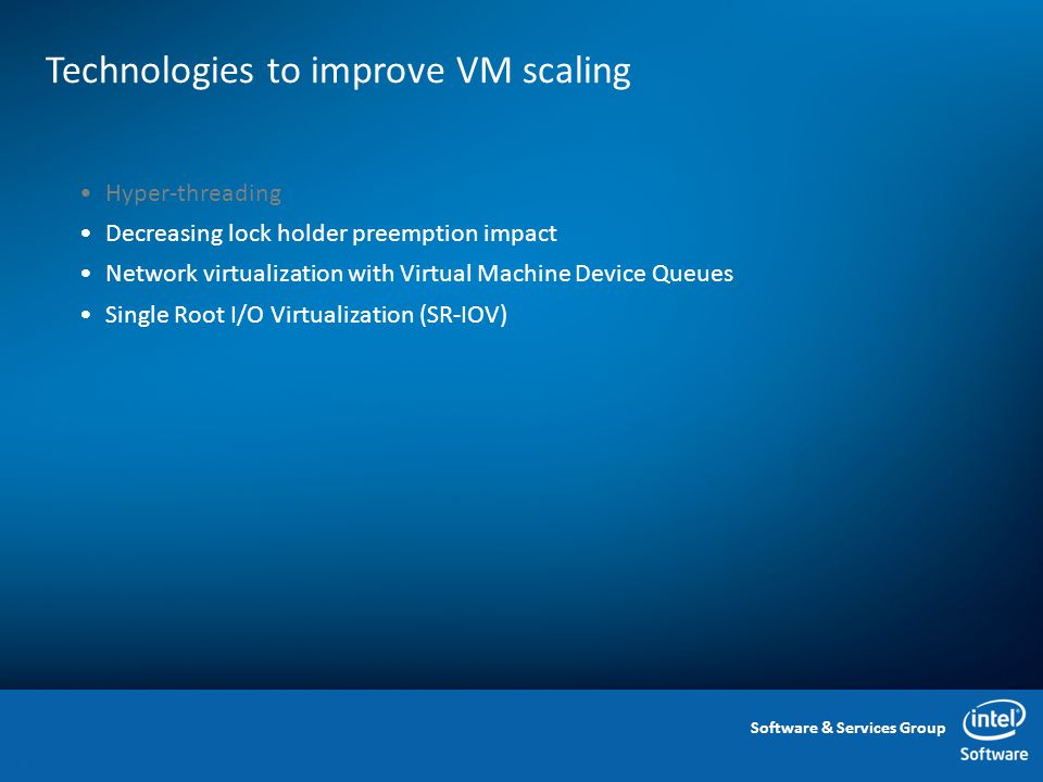Software & Services Group Technologies to improve VM scaling 14 Hyper-threading Decreasing lock holder preemption impact Network virtualization with Virtual Machine Device Queues Single Root I/O Virtualization (SR-IOV)