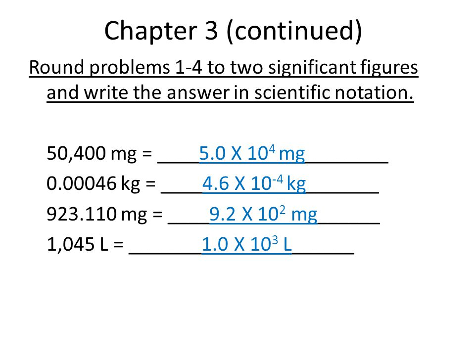 Chapter 3 (continued) Round problems 1-4 to two significant figures and write the answer in scientific notation.