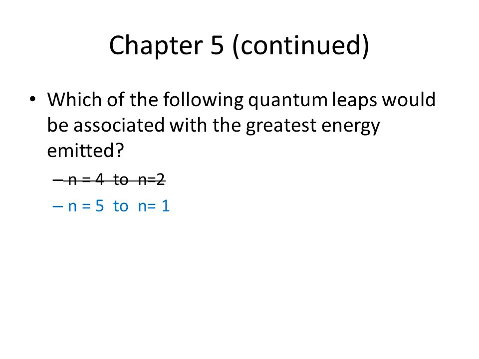 Chapter 5 (continued) Which of the following quantum leaps would be associated with the greatest energy emitted.