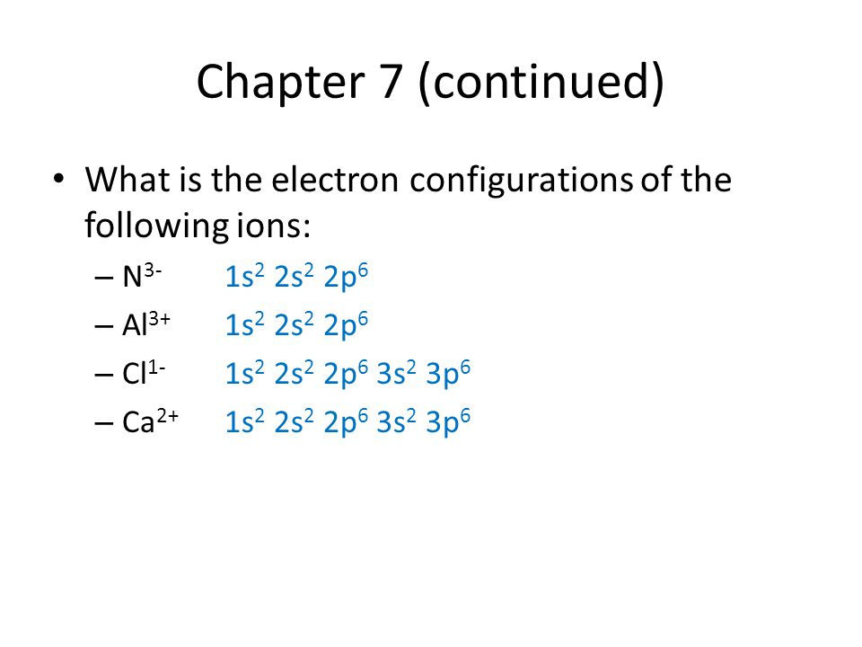 Chapter 7 (continued) What is the electron configurations of the following ions: – N 3- 1s 2 2s 2 2p 6 – Al 3+ 1s 2 2s 2 2p 6 – Cl 1- 1s 2 2s 2 2p 6 3s 2 3p 6 – Ca 2+ 1s 2 2s 2 2p 6 3s 2 3p 6