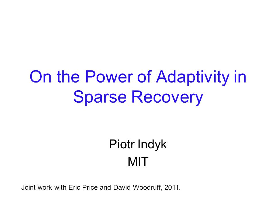 On the Power of Adaptivity in Sparse Recovery Piotr Indyk MIT Joint work with Eric Price and David Woodruff, 2011.