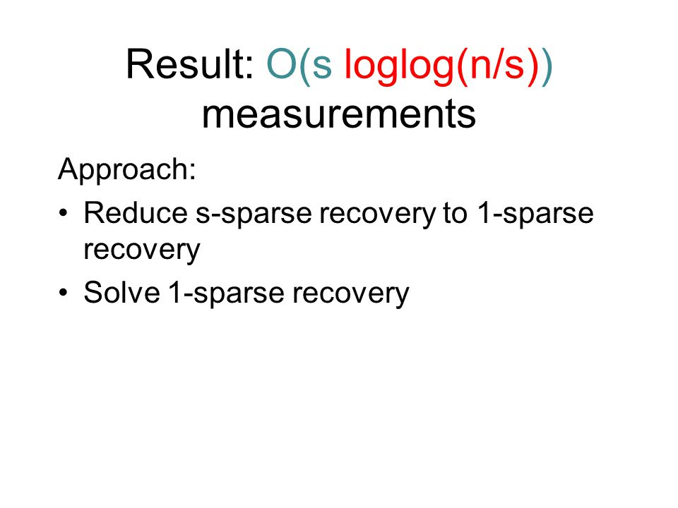 Result: O(s loglog(n/s)) measurements Approach: Reduce s-sparse recovery to 1-sparse recovery Solve 1-sparse recovery