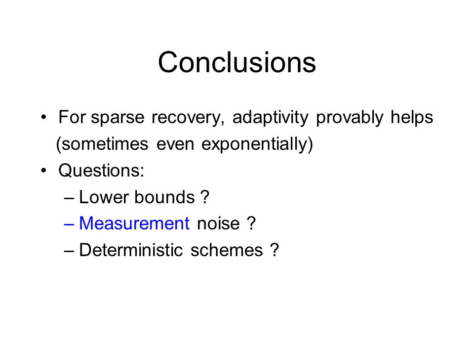 Conclusions For sparse recovery, adaptivity provably helps (sometimes even exponentially) Questions: –Lower bounds ? –Measurement noise ? –Determinist