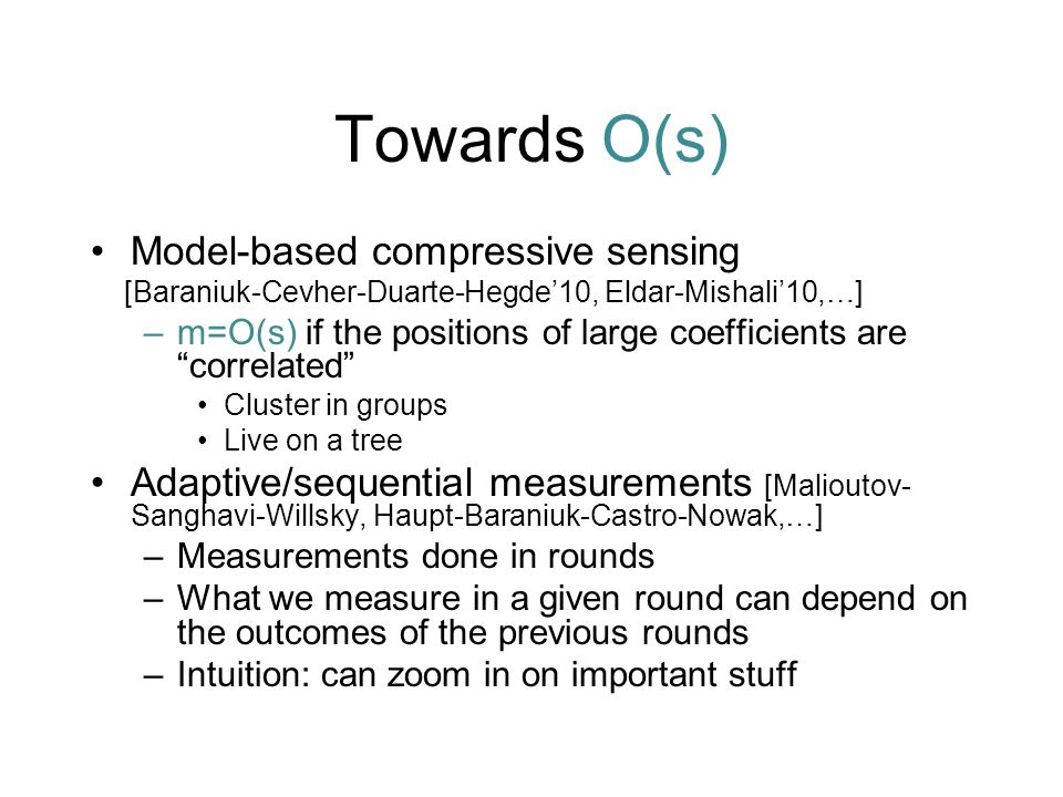 Towards O(s) Model-based compressive sensing [Baraniuk-Cevher-Duarte-Hegde'10, Eldar-Mishali'10,…] –m=O(s) if the positions of large coefficients are correlated Cluster in groups Live on a tree Adaptive/sequential measurements [Malioutov- Sanghavi-Willsky, Haupt-Baraniuk-Castro-Nowak,…] –Measurements done in rounds –What we measure in a given round can depend on the outcomes of the previous rounds –Intuition: can zoom in on important stuff