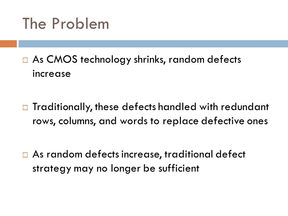 The Problem  As CMOS technology shrinks, random defects increase  Traditionally, these defects handled with redundant rows, columns, and words to replace defective ones  As random defects increase, traditional defect strategy may no longer be sufficient
