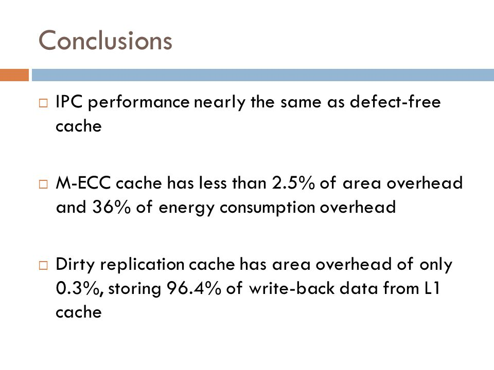 Conclusions  IPC performance nearly the same as defect-free cache  M-ECC cache has less than 2.5% of area overhead and 36% of energy consumption overhead  Dirty replication cache has area overhead of only 0.3%, storing 96.4% of write-back data from L1 cache