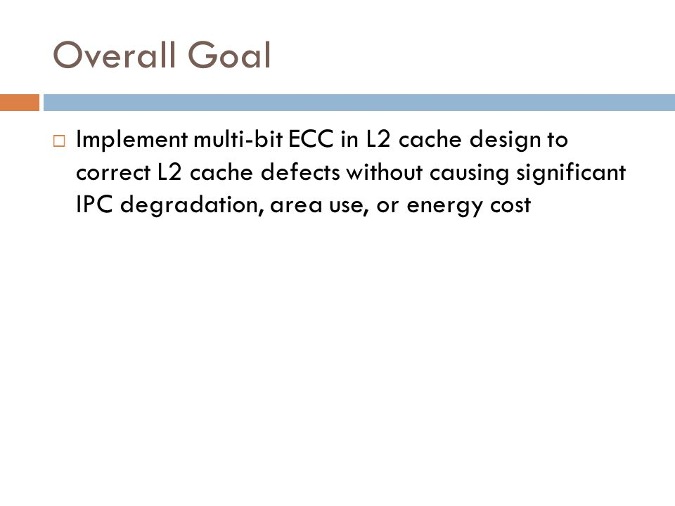 Overall Goal  Implement multi-bit ECC in L2 cache design to correct L2 cache defects without causing significant IPC degradation, area use, or energy cost