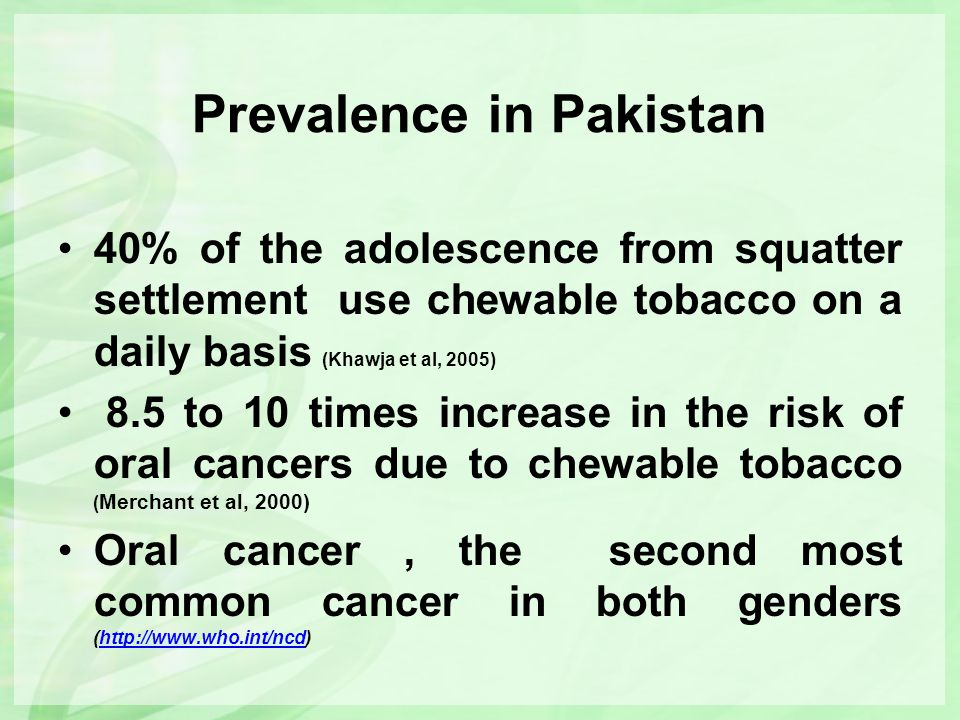 Prevalence in Pakistan 40% of the adolescence from squatter settlement use chewable tobacco on a daily basis (Khawja et al, 2005) 8.5 to 10 times incr