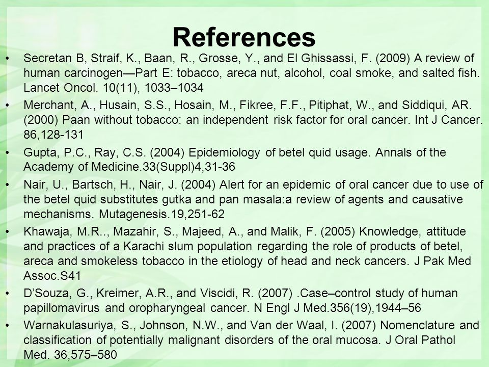 References Secretan B, Straif, K., Baan, R., Grosse, Y., and El Ghissassi, F. (2009) A review of human carcinogen—Part E: tobacco, areca nut, alcohol,