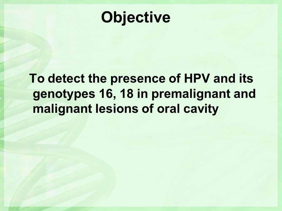 Objective To detect the presence of HPV and its genotypes 16, 18 in premalignant and malignant lesions of oral cavity