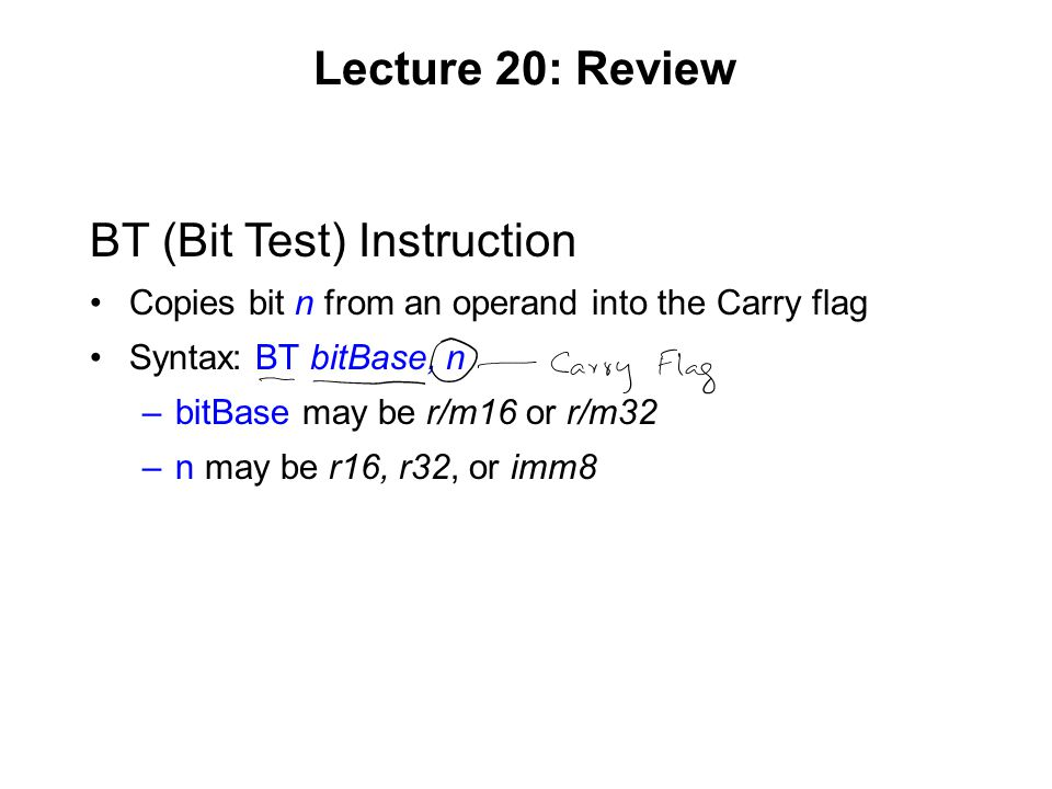 Lecture 20: Review BT (Bit Test) Instruction Copies bit n from an operand into the Carry flag Syntax: BT bitBase, n –bitBase may be r/m16 or r/m32 –n may be r16, r32, or imm8