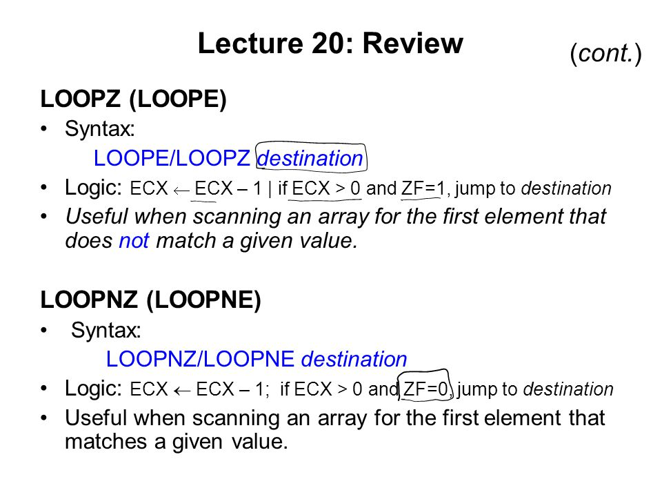 Lecture 20: Review LOOPZ (LOOPE) Syntax: LOOPE/LOOPZ destination Logic: ECX  ECX – 1 | if ECX > 0 and ZF=1, jump to destination Useful when scanning an array for the first element that does not match a given value.