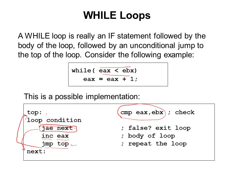 WHILE Loops while( eax < ebx) eax = eax + 1; A WHILE loop is really an IF statement followed by the body of the loop, followed by an unconditional jump to the top of the loop.