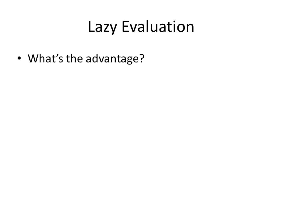 Lazy Evaluation What's the advantage