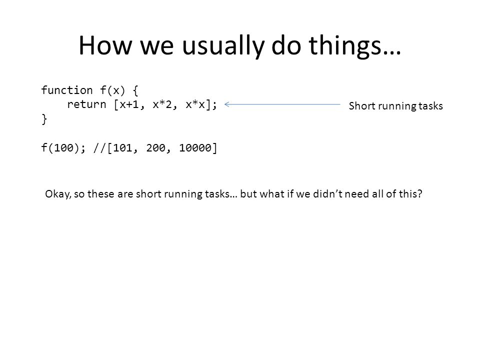 How we usually do things… function f(x) { return [x+1, x*2, x*x]; } f(100); //[101, 200, 10000] Short running tasks Okay, so these are short running tasks… but what if we didn't need all of this