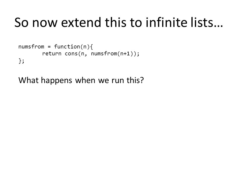 So now extend this to infinite lists… numsfrom = function(n){ return cons(n, numsfrom(n+1)); }; What happens when we run this