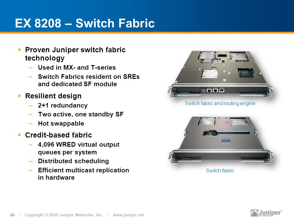 | Copyright © 2009 Juniper Networks, Inc. | www.juniper.net 11 EX 8208 – Switch Fabric  Proven Juniper switch fabric technology –Used in MX- and T-se