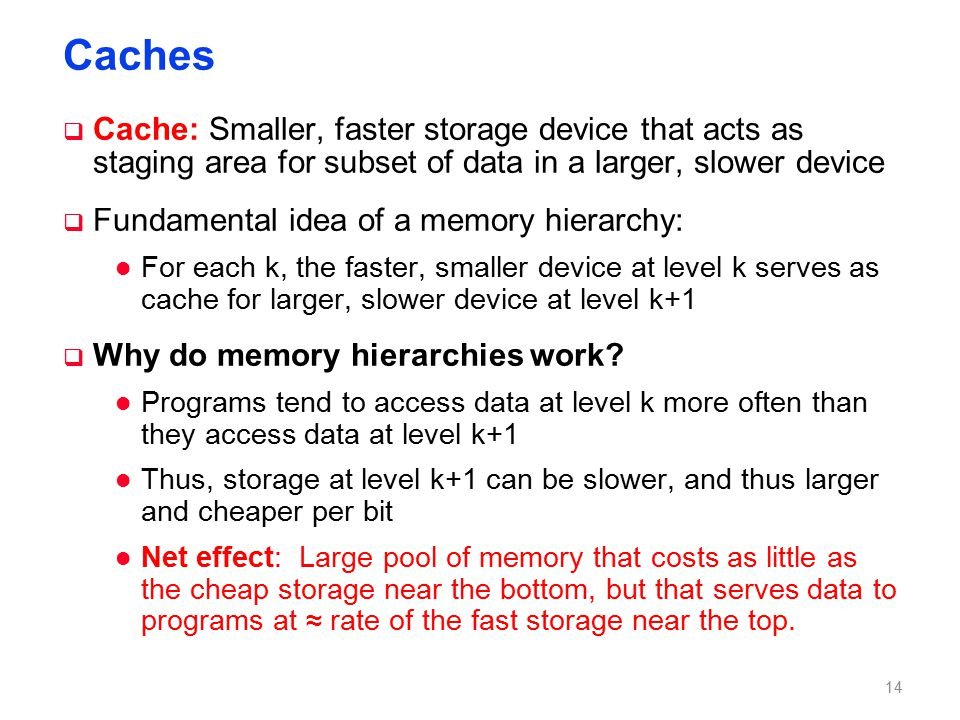 Caches  Cache: Smaller, faster storage device that acts as staging area for subset of data in a larger, slower device  Fundamental idea of a memory hierarchy: l For each k, the faster, smaller device at level k serves as cache for larger, slower device at level k+1  Why do memory hierarchies work.