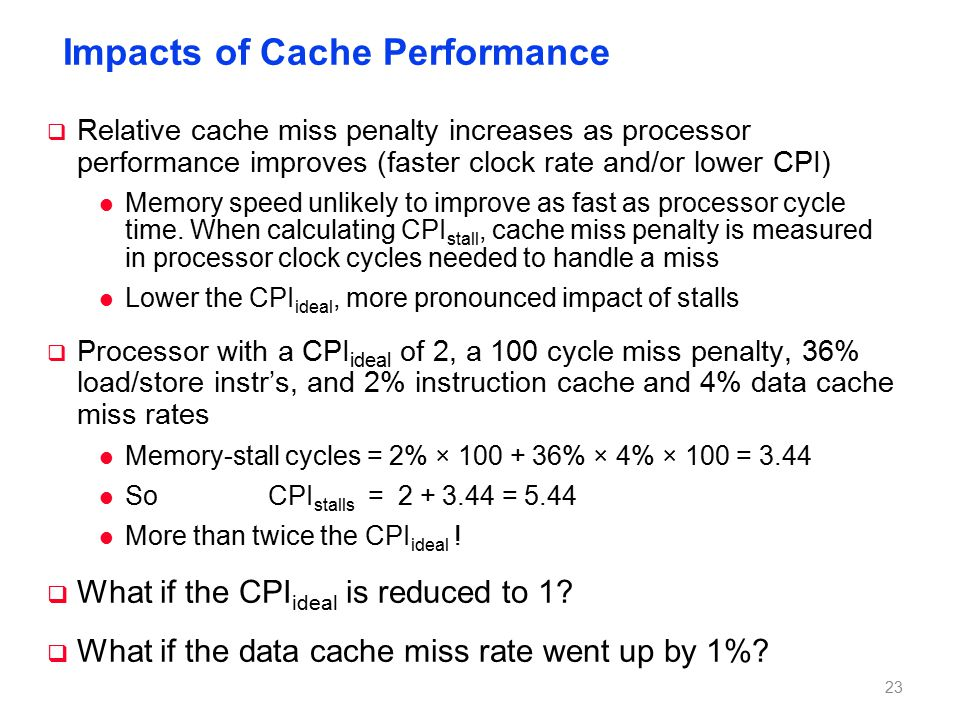 Impacts of Cache Performance  Relative cache miss penalty increases as processor performance improves (faster clock rate and/or lower CPI) l Memory speed unlikely to improve as fast as processor cycle time.