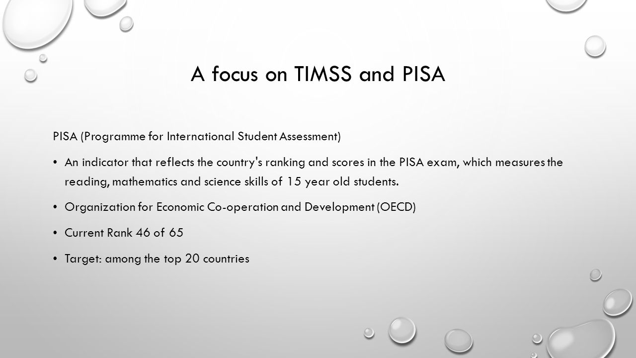 A focus on TIMSS and PISA PISA (Programme for International Student Assessment) An indicator that reflects the country s ranking and scores in the PISA exam, which measures the reading, mathematics and science skills of 15 year old students.