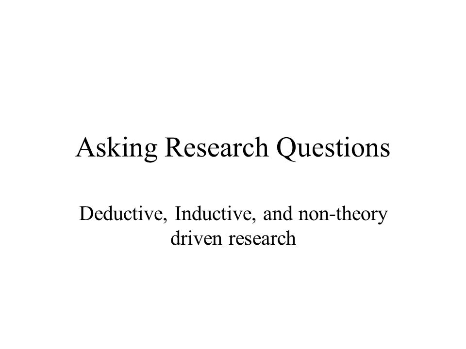 Asking Research Questions Deductive, Inductive, and non-theory driven research