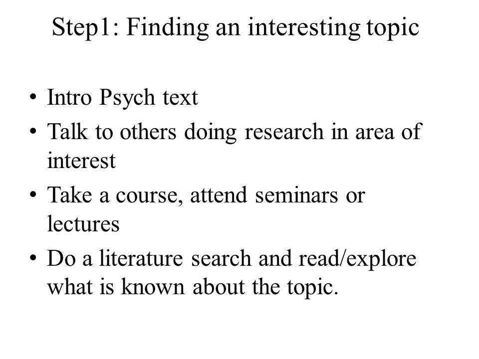 Step1: Finding an interesting topic Intro Psych text Talk to others doing research in area of interest Take a course, attend seminars or lectures Do a literature search and read/explore what is known about the topic.
