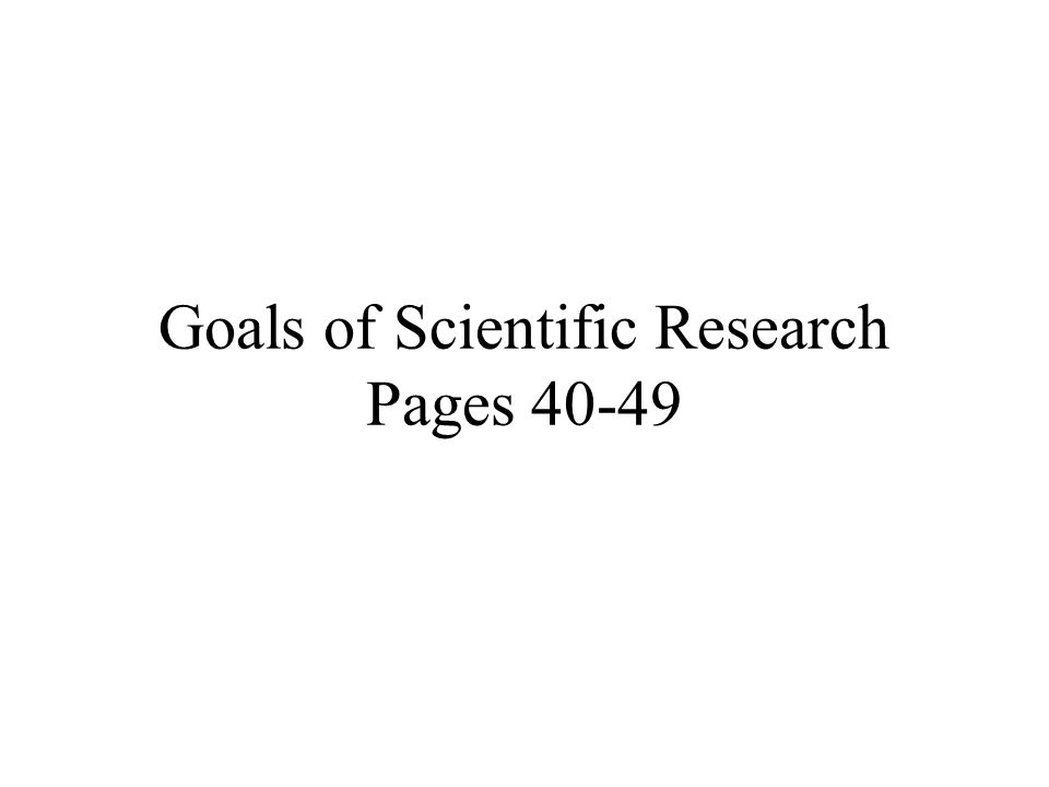 Goals of Scientific Research Pages 40-49