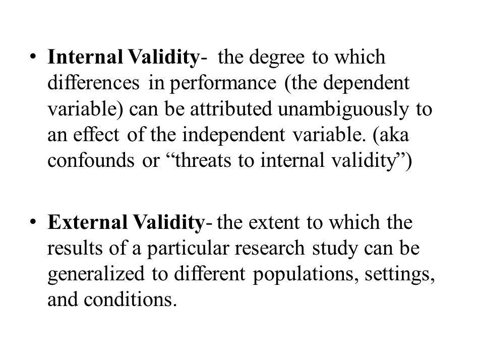 Internal Validity- the degree to which differences in performance (the dependent variable) can be attributed unambiguously to an effect of the independent variable.