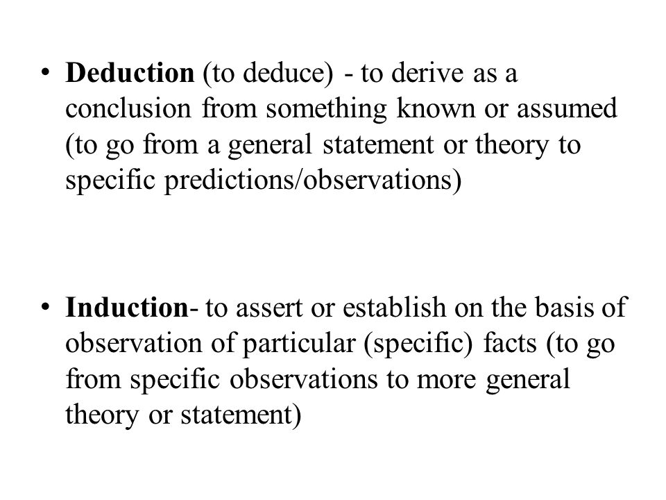 Deduction (to deduce) - to derive as a conclusion from something known or assumed (to go from a general statement or theory to specific predictions/observations) Induction- to assert or establish on the basis of observation of particular (specific) facts (to go from specific observations to more general theory or statement)