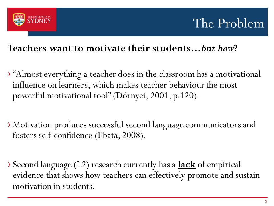 › Almost everything a teacher does in the classroom has a motivational influence on learners, which makes teacher behaviour the most powerful motivational tool (Dörnyei, 2001, p.120).