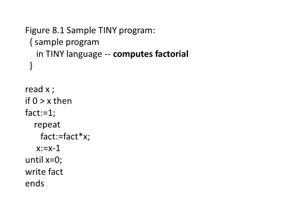 Figure 8.1 Sample TINY program: { sample program in TINY language -- computes factorial } read x ; if 0 > x then fact:=1; repeat fact:=fact*x; x:=x-1 until x=0; write fact ends
