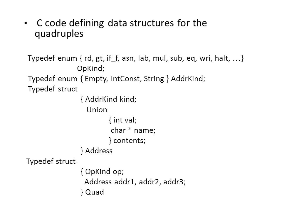 C code defining data structures for the quadruples Typedef enum { rd, gt, if_f, asn, lab, mul, sub, eq, wri, halt, … } OpKind; Typedef enum { Empty, IntConst, String } AddrKind; Typedef struct { AddrKind kind; Union { int val; char * name; } contents; } Address Typedef struct { OpKind op; Address addr1, addr2, addr3; } Quad