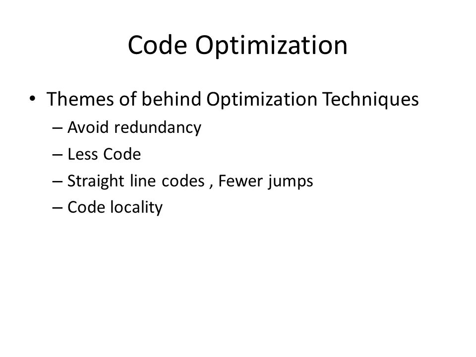 Code Optimization Themes of behind Optimization Techniques – Avoid redundancy – Less Code – Straight line codes, Fewer jumps – Code locality