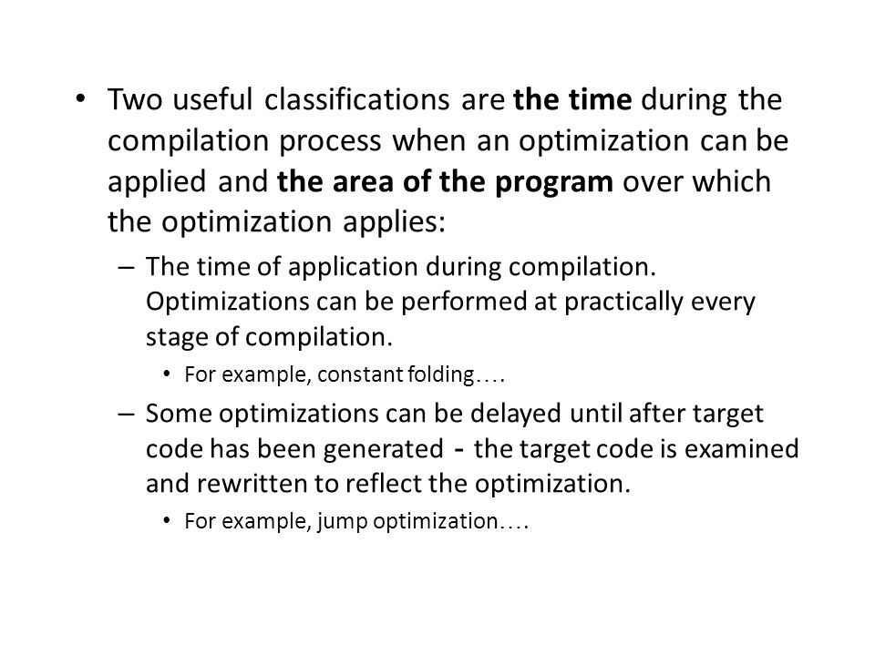 Two useful classifications are the time during the compilation process when an optimization can be applied and the area of the program over which the optimization applies: – The time of application during compilation.