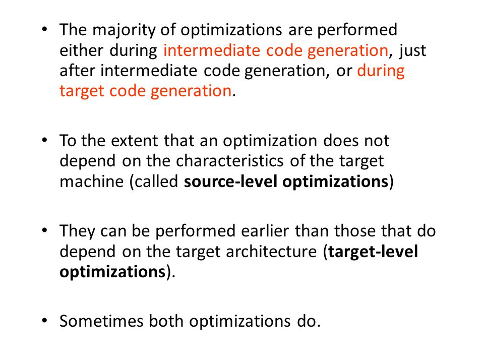 The majority of optimizations are performed either during intermediate code generation, just after intermediate code generation, or during target code generation.