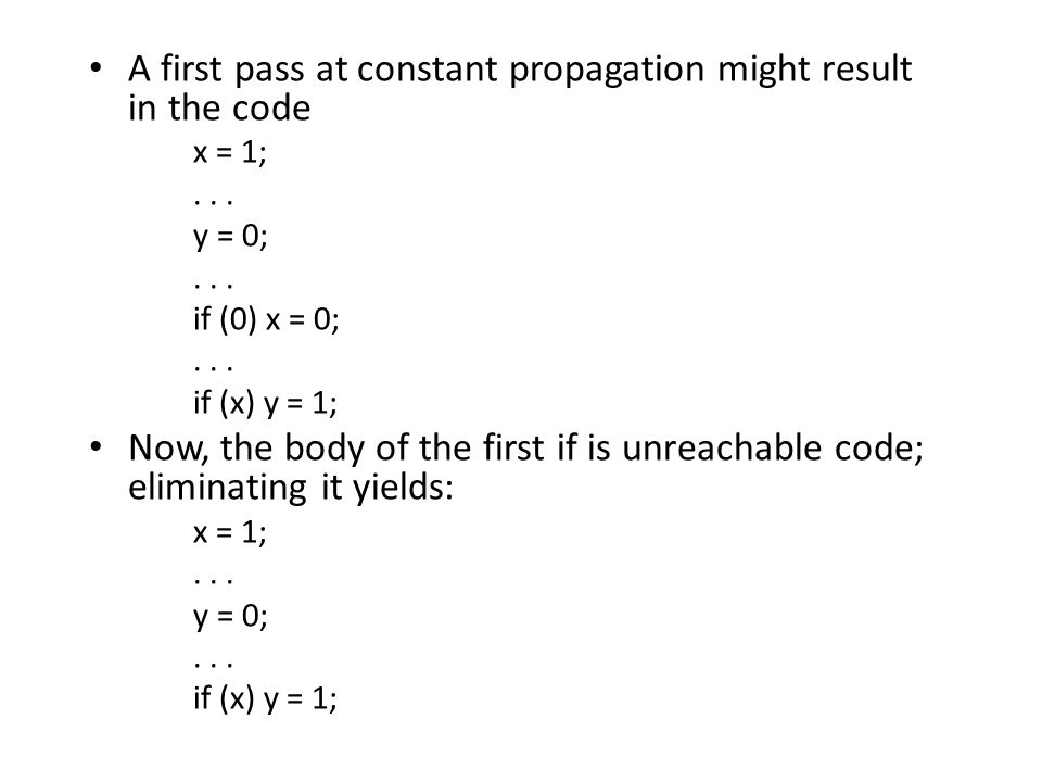 A first pass at constant propagation might result in the code x = 1;... y = 0;... if (0) x = 0;... if (x) y = 1; Now, the body of the first if is unre