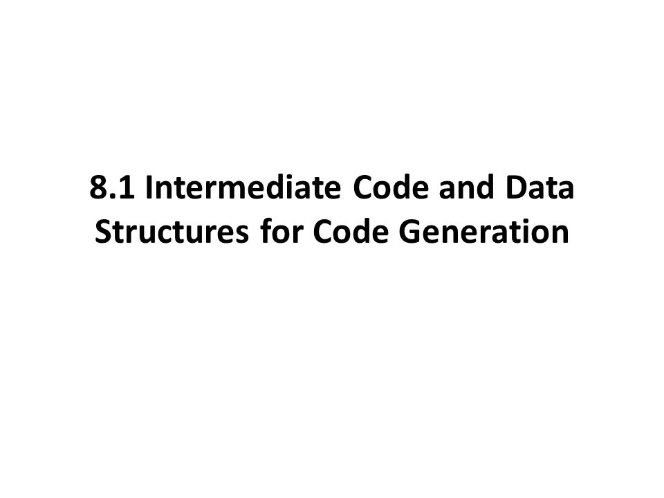 8.1 Intermediate Code and Data Structures for Code Generation