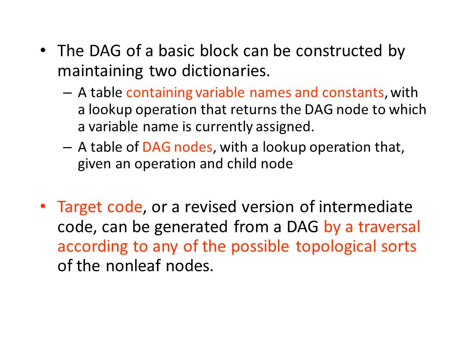 The DAG of a basic block can be constructed by maintaining two dictionaries. – A table containing variable names and constants, with a lookup operatio