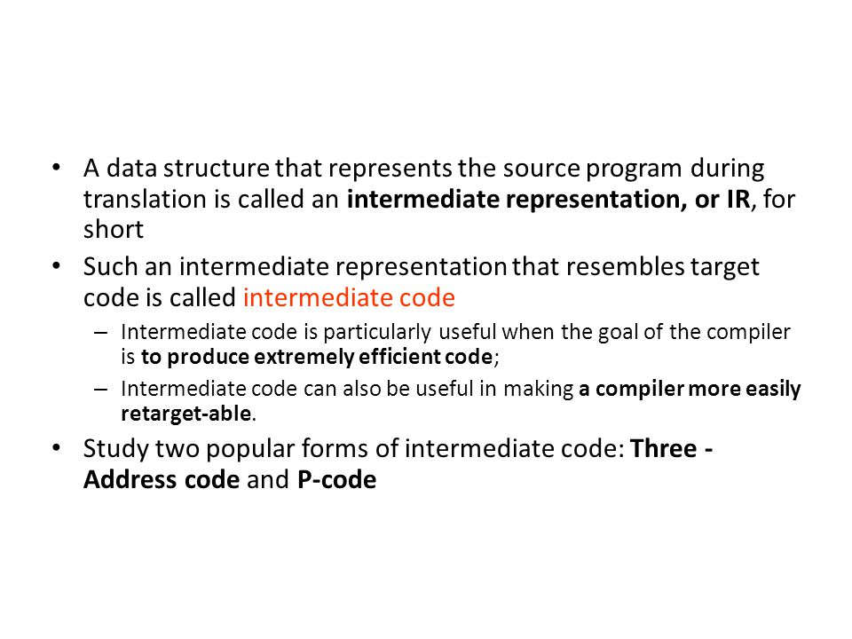 A data structure that represents the source program during translation is called an intermediate representation, or IR, for short Such an intermediate representation that resembles target code is called intermediate code – Intermediate code is particularly useful when the goal of the compiler is to produce extremely efficient code; – Intermediate code can also be useful in making a compiler more easily retarget-able.