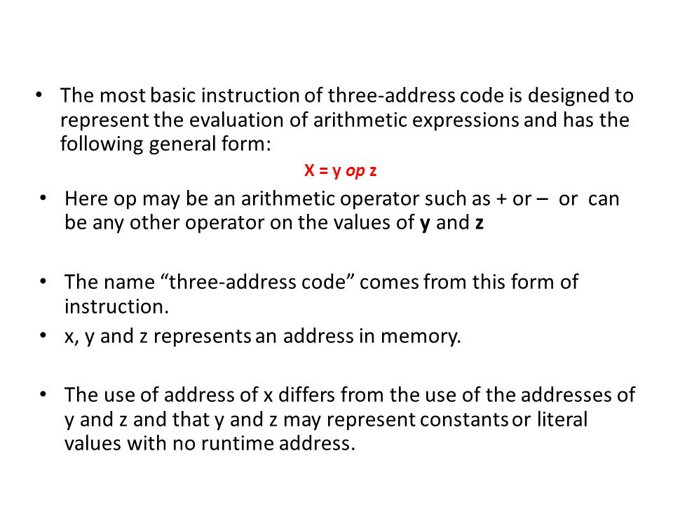 The most basic instruction of three-address code is designed to represent the evaluation of arithmetic expressions and has the following general form: X = y op z Here op may be an arithmetic operator such as + or – or can be any other operator on the values of y and z The name three-address code comes from this form of instruction.