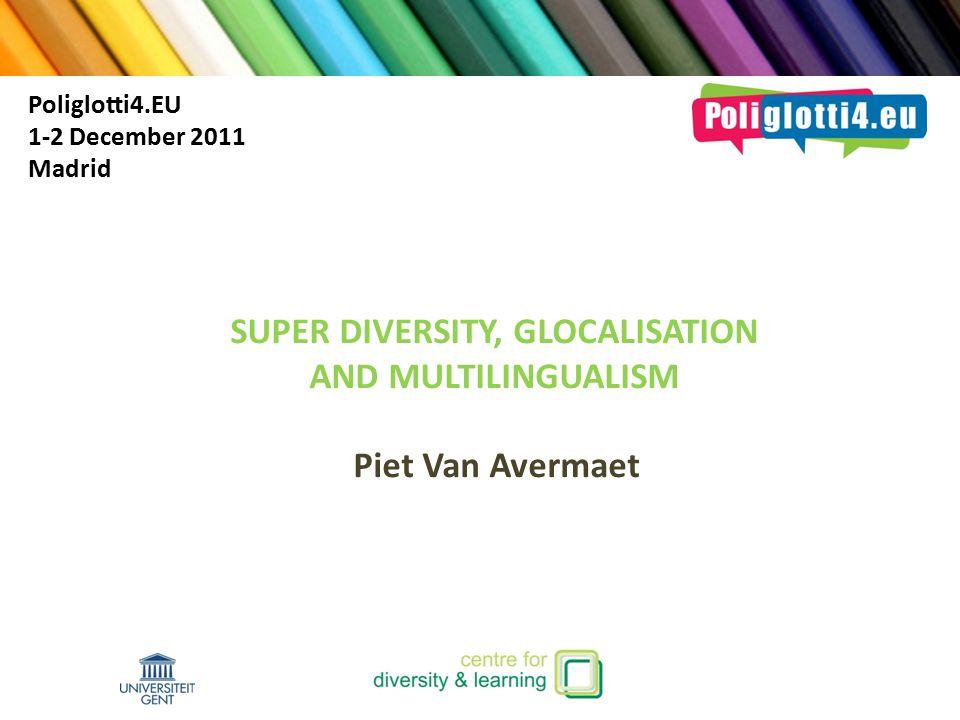 SUPER DIVERSITY, GLOCALISATION AND MULTILINGUALISM Piet Van Avermaet Poliglotti4.EU 1-2 December 2011 Madrid
