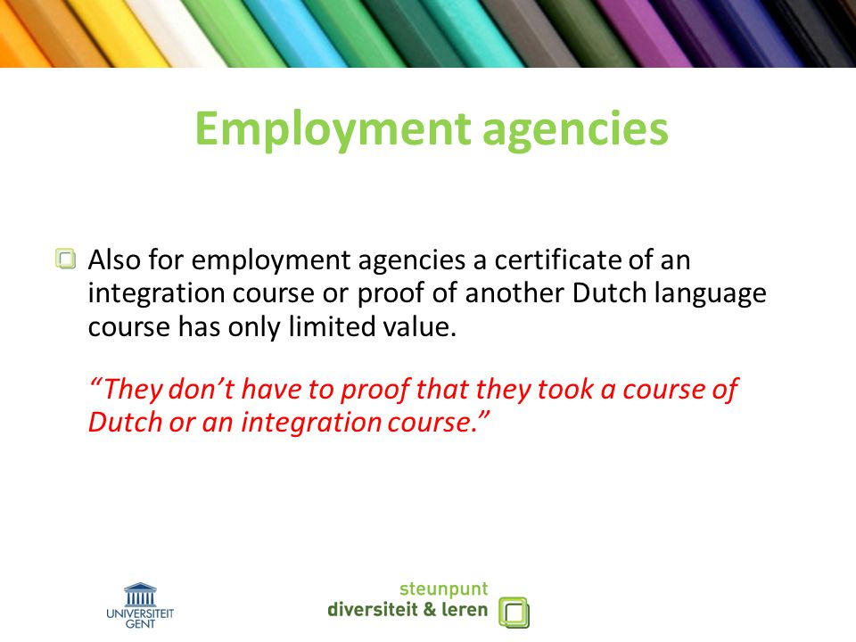 Employment agencies Also for employment agencies a certificate of an integration course or proof of another Dutch language course has only limited value.