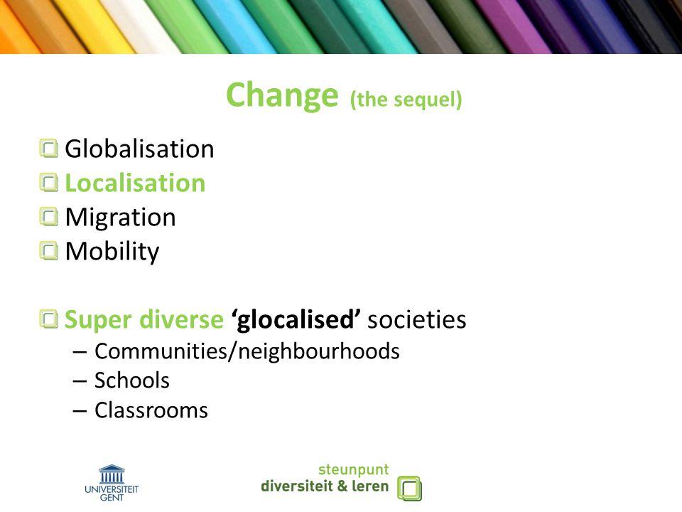 Change (the sequel) Globalisation Localisation Migration Mobility Super diverse 'glocalised' societies – Communities/neighbourhoods – Schools – Classrooms