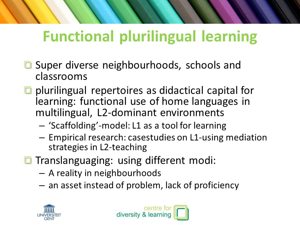 Functional plurilingual learning Super diverse neighbourhoods, schools and classrooms plurilingual repertoires as didactical capital for learning: functional use of home languages in multilingual, L2-dominant environments – 'Scaffolding'-model: L1 as a tool for learning – Empirical research: casestudies on L1-using mediation strategies in L2-teaching Translanguaging: using different modi: – A reality in neighbourhoods – an asset instead of problem, lack of proficiency