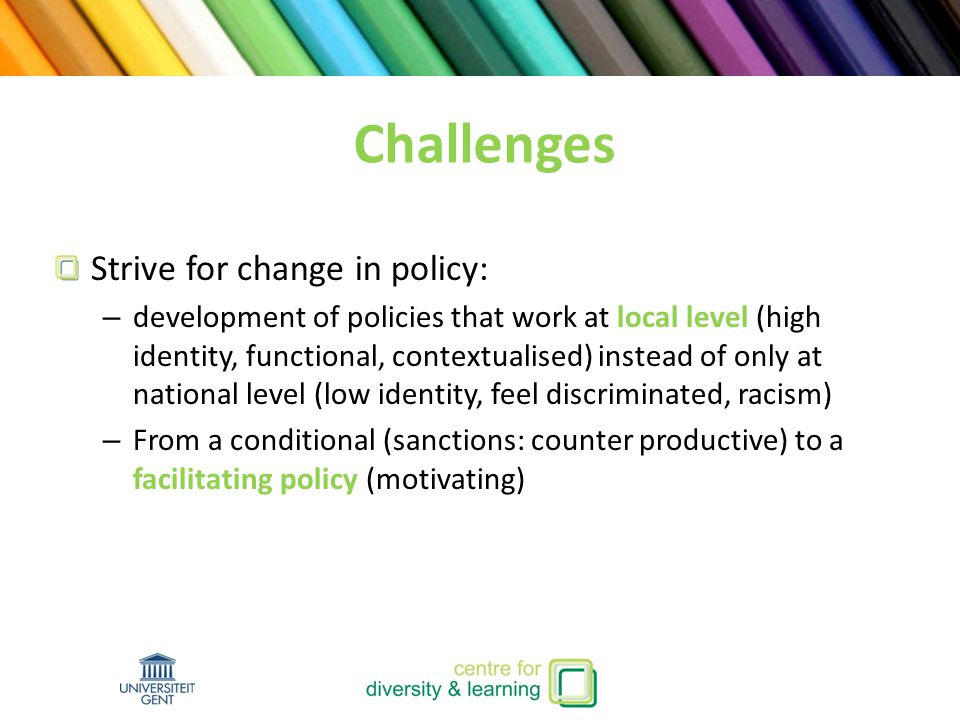 Strive for change in policy: – development of policies that work at local level (high identity, functional, contextualised) instead of only at national level (low identity, feel discriminated, racism) – From a conditional (sanctions: counter productive) to a facilitating policy (motivating) Challenges