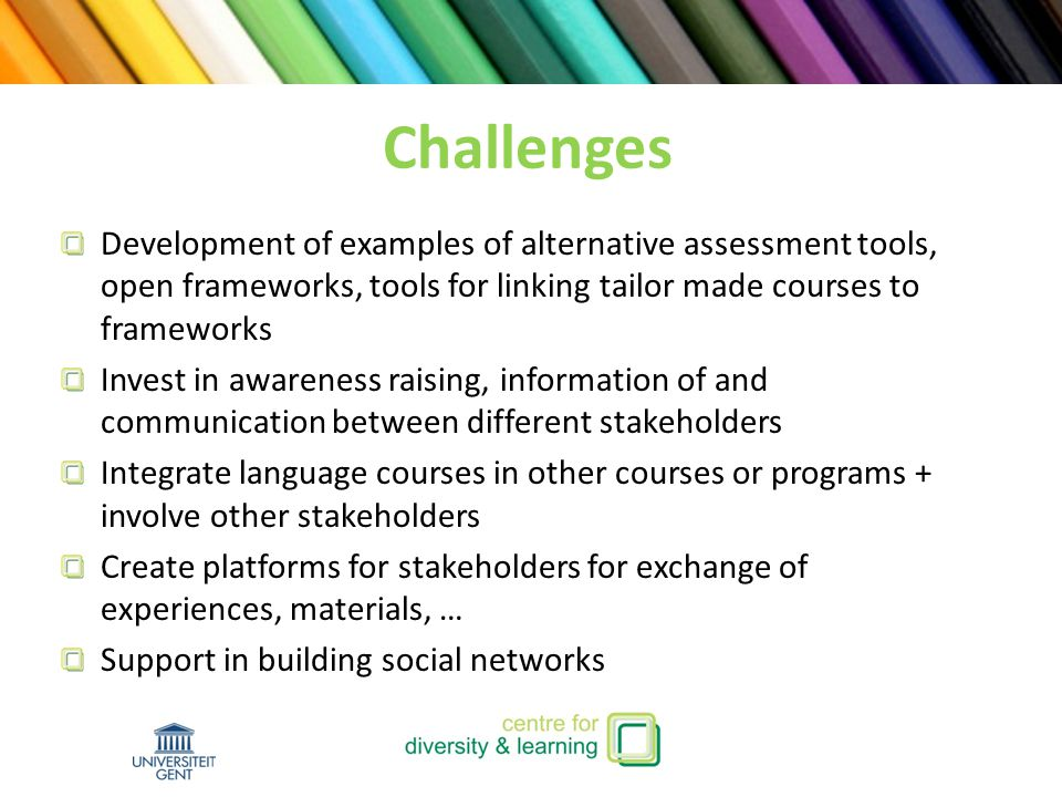 Development of examples of alternative assessment tools, open frameworks, tools for linking tailor made courses to frameworks Invest in awareness raising, information of and communication between different stakeholders Integrate language courses in other courses or programs + involve other stakeholders Create platforms for stakeholders for exchange of experiences, materials, … Support in building social networks Challenges