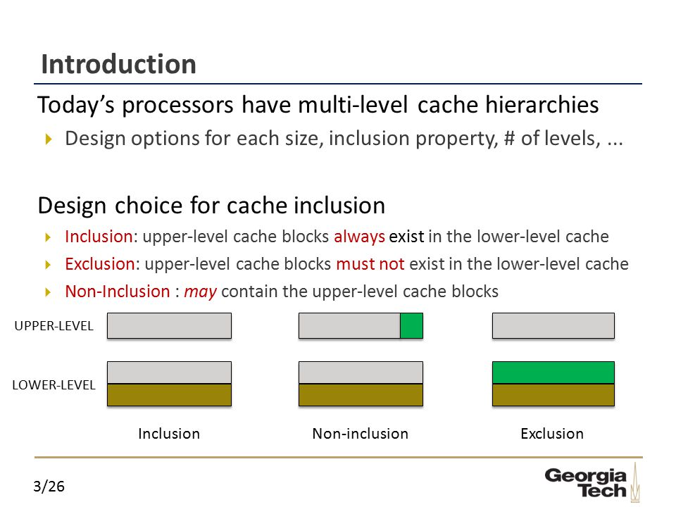 3/26 Introduction  Today's processors have multi-level cache hierarchies  Design options for each size, inclusion property, # of levels,...