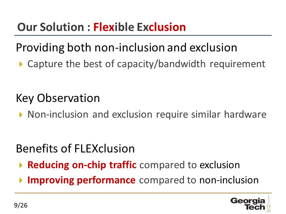 9/26 Our Solution : Flexible Exclusion  Providing both non-inclusion and exclusion  Capture the best of capacity/bandwidth requirement  Key Observation  Non-inclusion and exclusion require similar hardware  Benefits of FLEXclusion  Reducing on-chip traffic compared to exclusion  Improving performance compared to non-inclusion