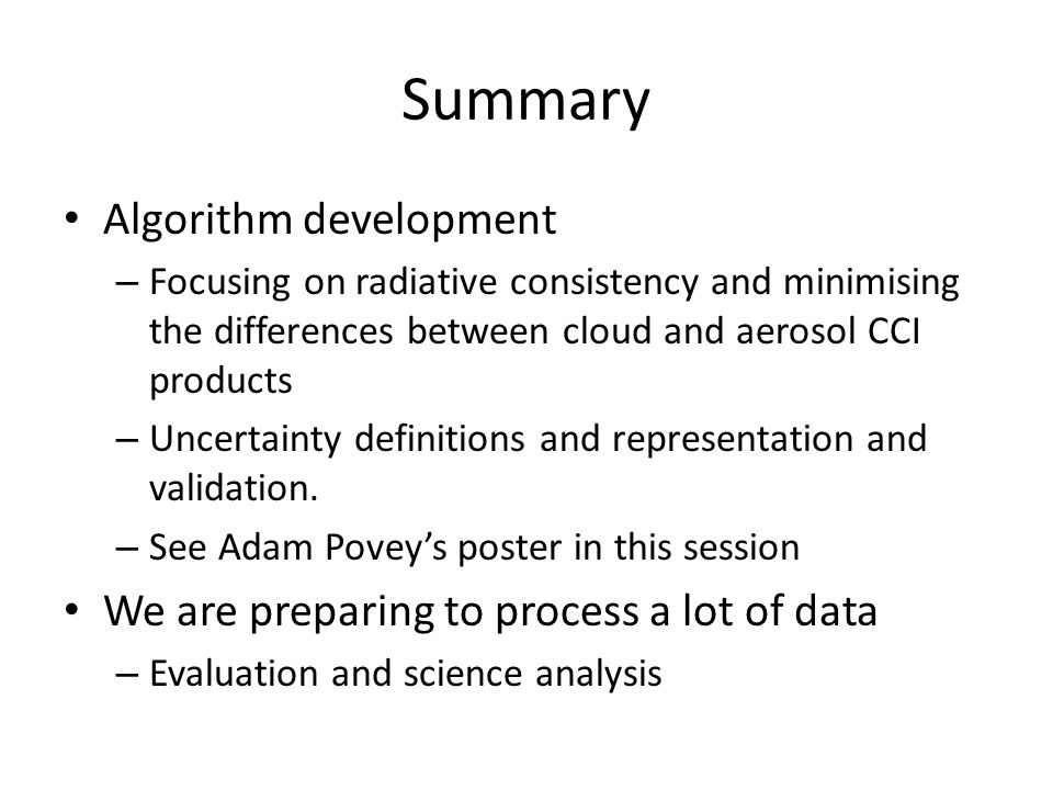 Summary Algorithm development – Focusing on radiative consistency and minimising the differences between cloud and aerosol CCI products – Uncertainty definitions and representation and validation.