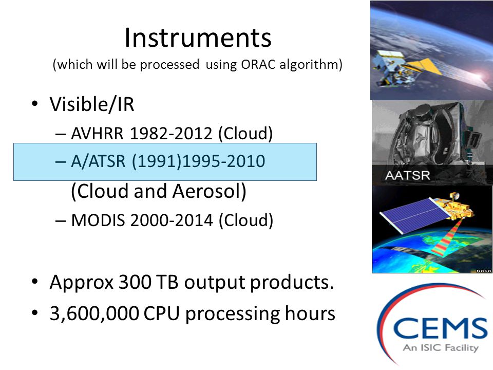 Instruments (which will be processed using ORAC algorithm) Visible/IR – AVHRR 1982-2012 (Cloud) – A/ATSR (1991)1995-2010 (Cloud and Aerosol) – MODIS 2000-2014 (Cloud) Approx 300 TB output products.